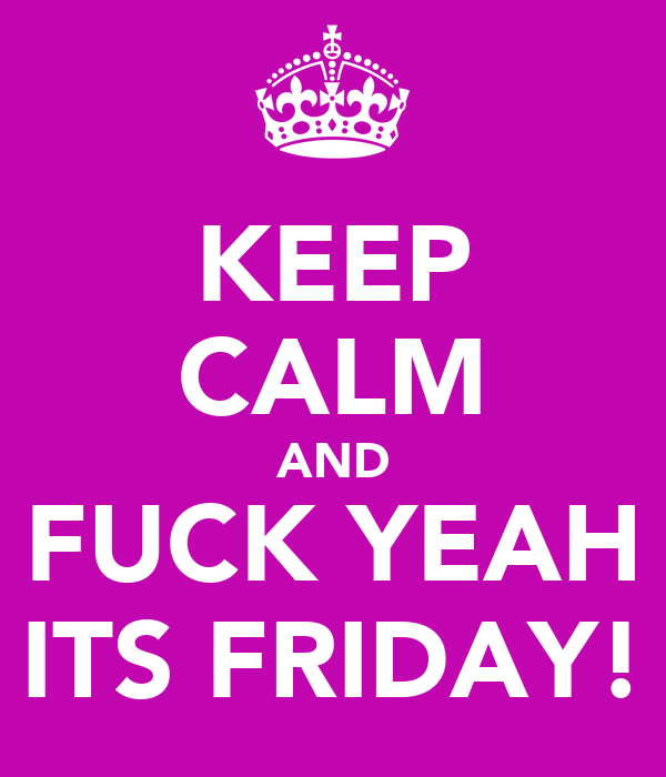 KEEP CALM AND FUCK YEAH ITS FRIDAY!