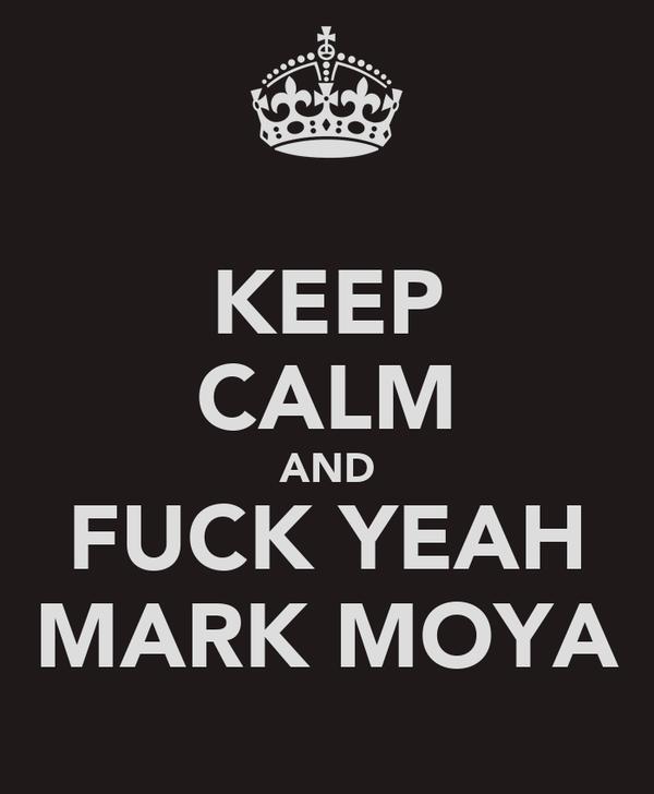 KEEP CALM AND FUCK YEAH MARK MOYA