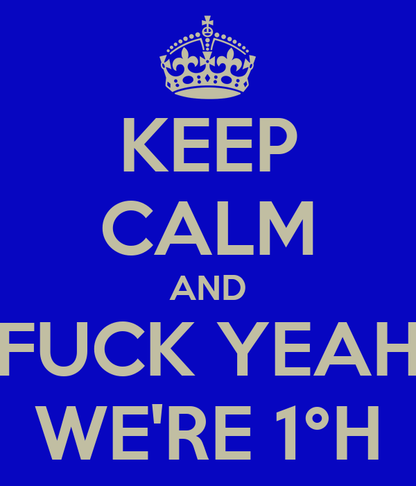KEEP CALM AND FUCK YEAH WE'RE 1°H
