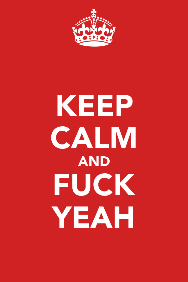 KEEP CALM AND FUCK YEAH