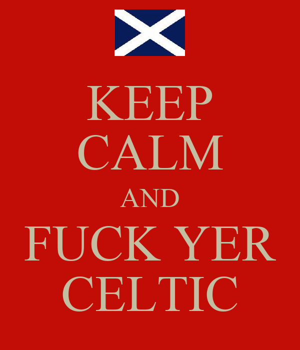 KEEP CALM AND FUCK YER CELTIC