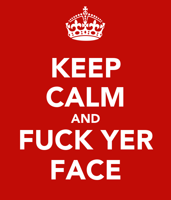 KEEP CALM AND FUCK YER FACE