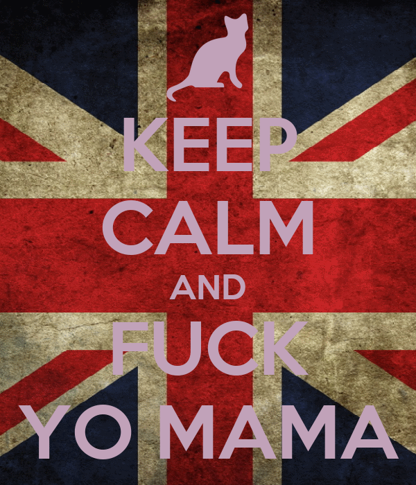 KEEP CALM AND FUCK YO MAMA