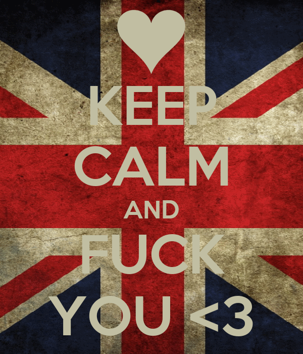 KEEP CALM AND FUCK YOU <3