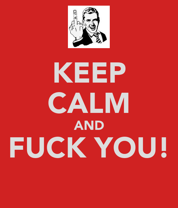 KEEP CALM AND FUCK YOU!