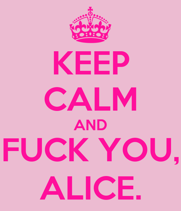 KEEP CALM AND FUCK YOU, ALICE.