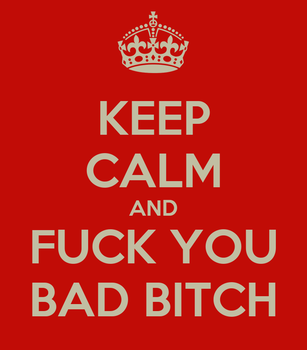 KEEP CALM AND FUCK YOU BAD BITCH