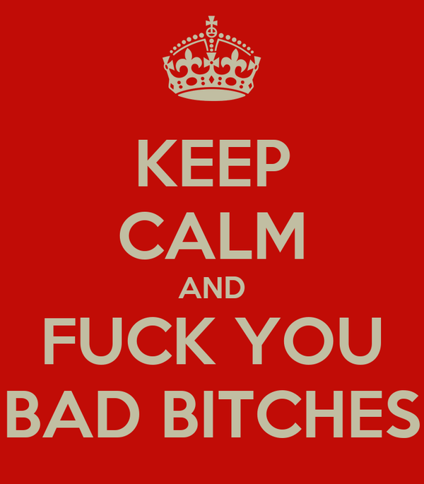 KEEP CALM AND FUCK YOU BAD BITCHES
