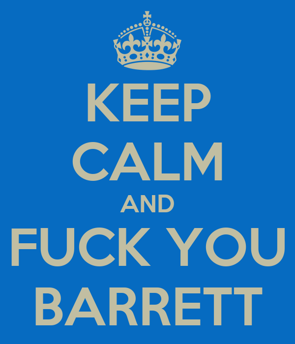 KEEP CALM AND FUCK YOU BARRETT