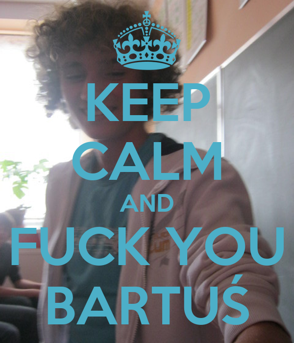 KEEP CALM AND FUCK YOU BARTUŚ