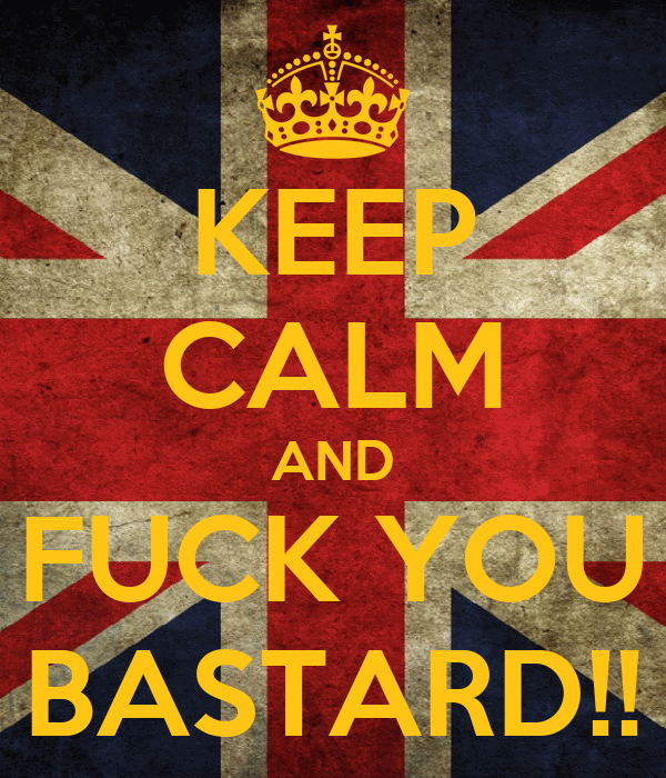 KEEP CALM AND FUCK YOU BASTARD!!