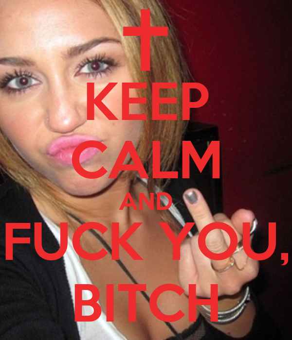 KEEP CALM AND FUCK YOU, BITCH