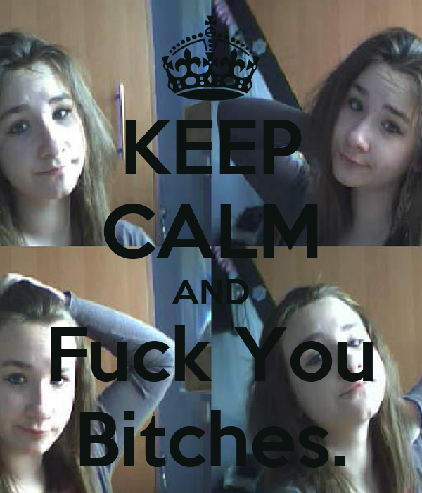 KEEP CALM AND Fuck You Bitches.