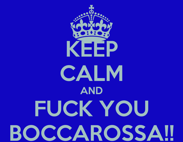 KEEP CALM AND FUCK YOU BOCCAROSSA!!