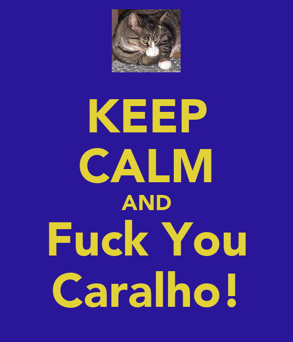 KEEP CALM AND Fuck You Caralho!