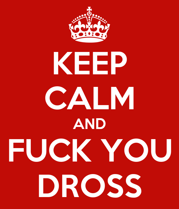 KEEP CALM AND FUCK YOU DROSS