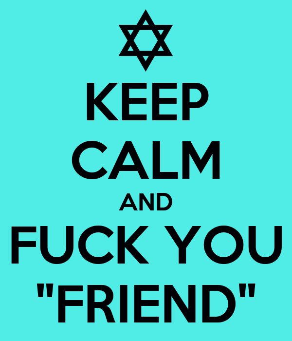 "KEEP CALM AND FUCK YOU ""FRIEND"""