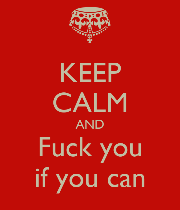 KEEP CALM AND Fuck you if you can