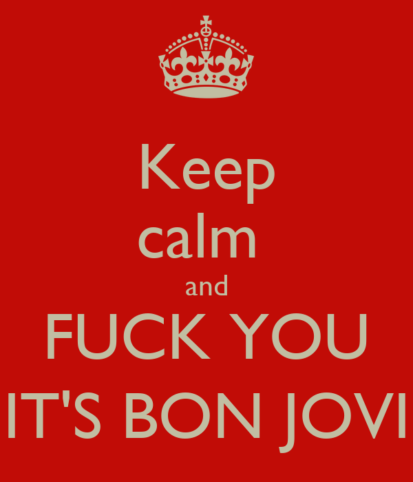 Keep calm  and FUCK YOU IT'S BON JOVI