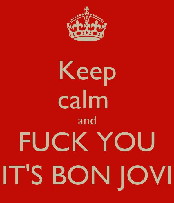 Keep calm  and FUCK YOU IT'S BON JOVI