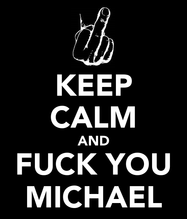 KEEP CALM AND FUCK YOU MICHAEL