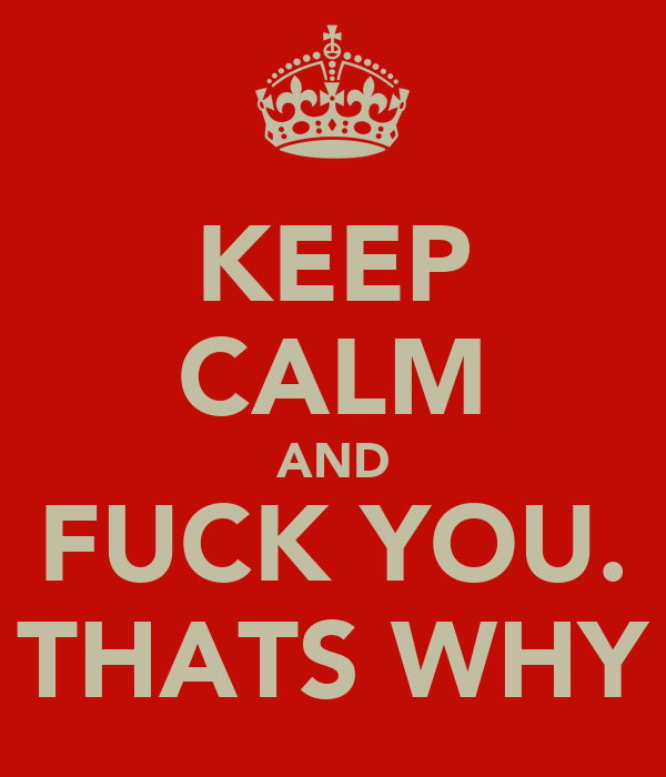 KEEP CALM AND FUCK YOU. THATS WHY