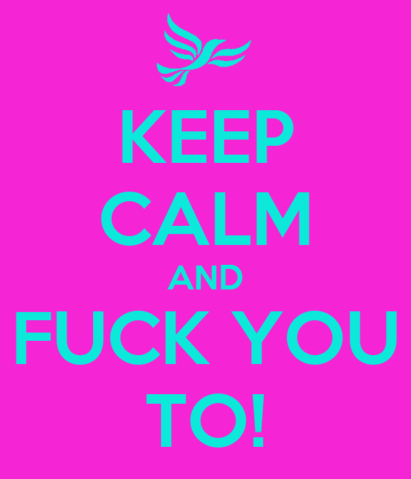 KEEP CALM AND FUCK YOU TO!