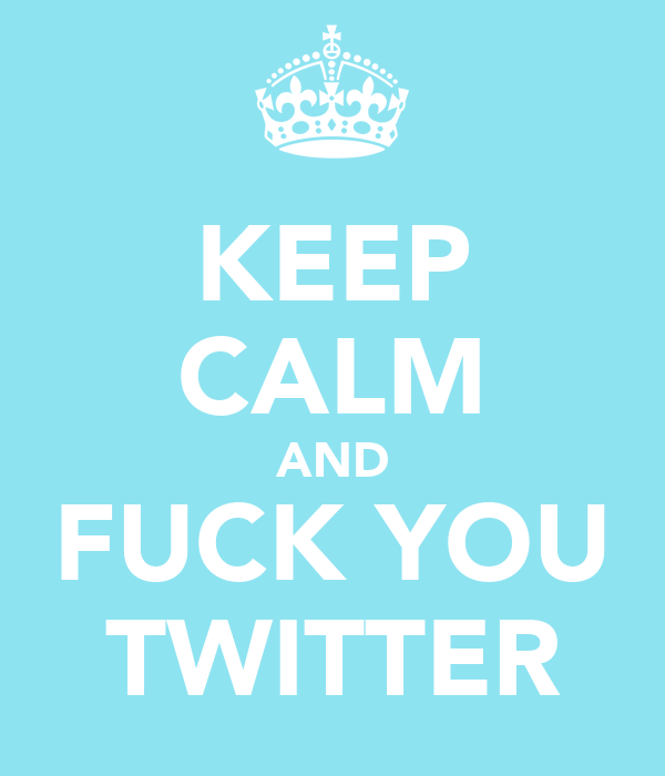 KEEP CALM AND FUCK YOU TWITTER