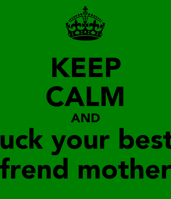 KEEP CALM AND fuck your best  frend mother