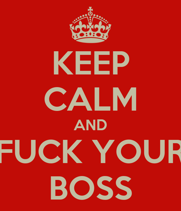 KEEP CALM AND FUCK YOUR BOSS
