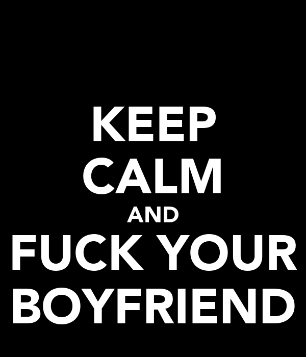 KEEP CALM AND FUCK YOUR BOYFRIEND