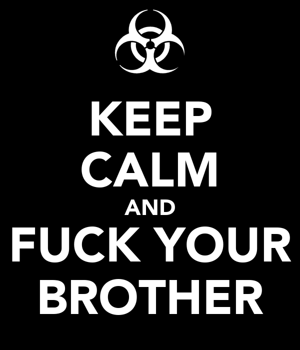 KEEP CALM AND FUCK YOUR BROTHER