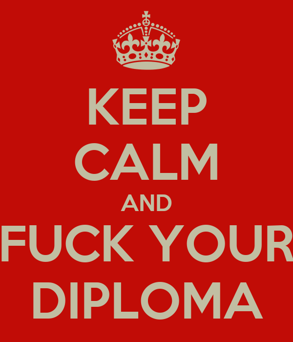 KEEP CALM AND FUCK YOUR DIPLOMA