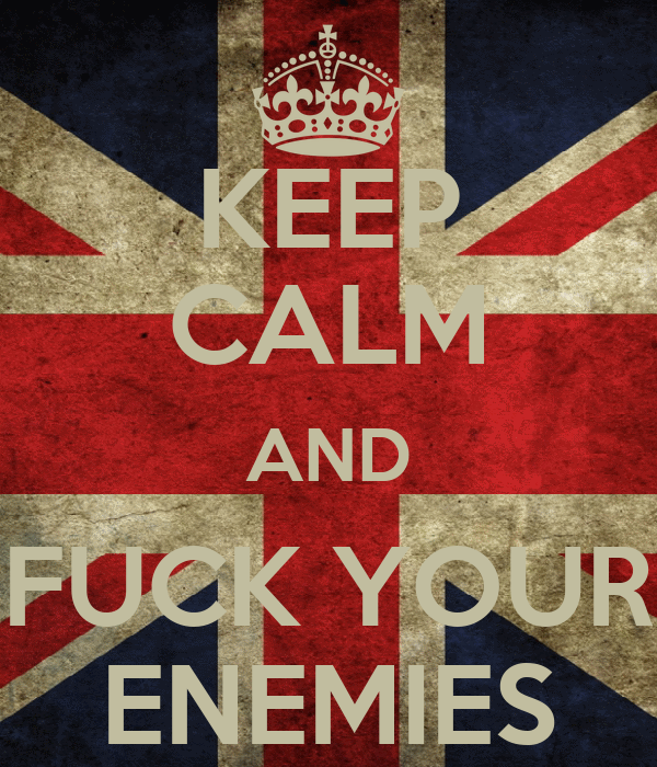 KEEP CALM AND FUCK YOUR ENEMIES