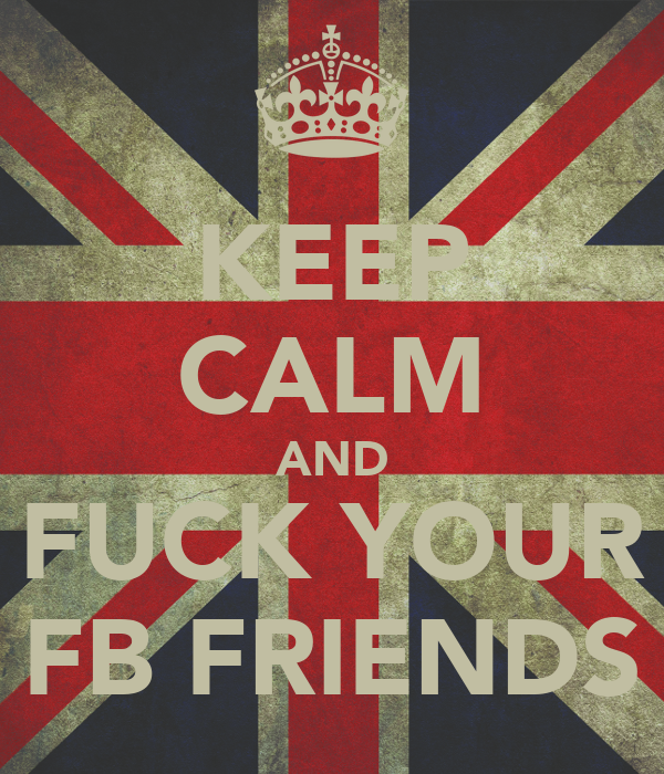 KEEP CALM AND FUCK YOUR FB FRIENDS
