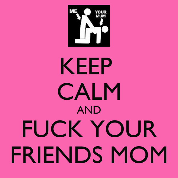 KEEP  CALM AND FUCK YOUR FRIENDS MOM
