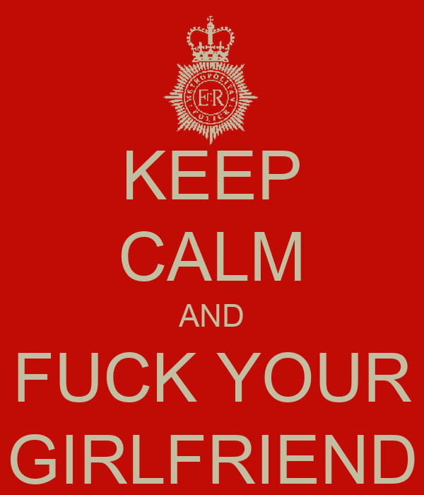KEEP CALM AND FUCK YOUR GIRLFRIEND