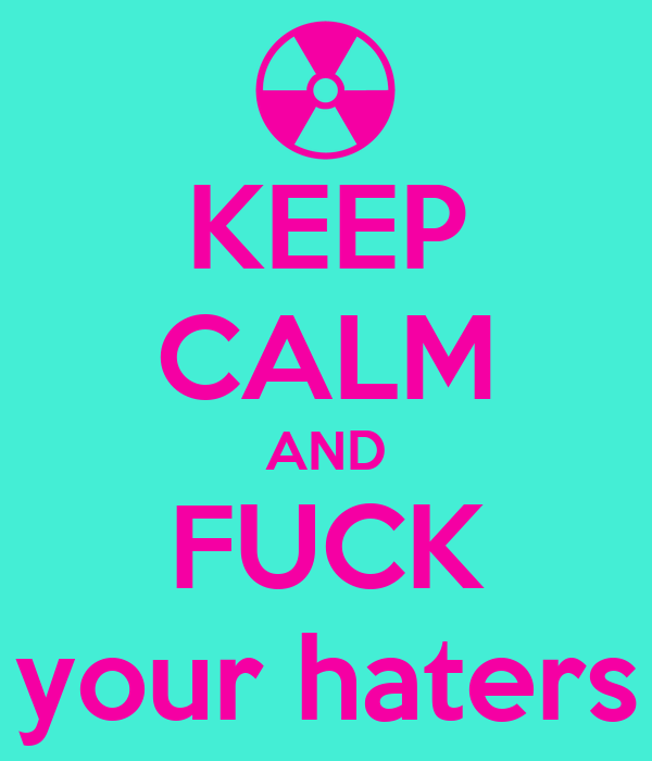 KEEP CALM AND FUCK your haters