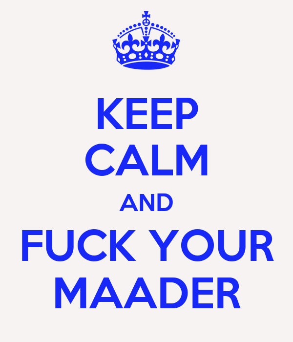 KEEP CALM AND FUCK YOUR MAADER