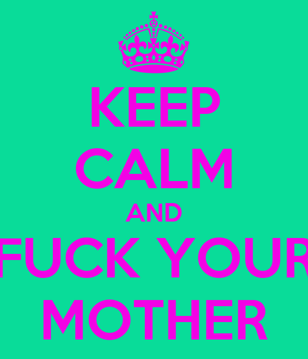 KEEP CALM AND FUCK YOUR MOTHER