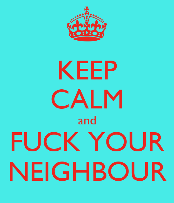 KEEP CALM and FUCK YOUR NEIGHBOUR