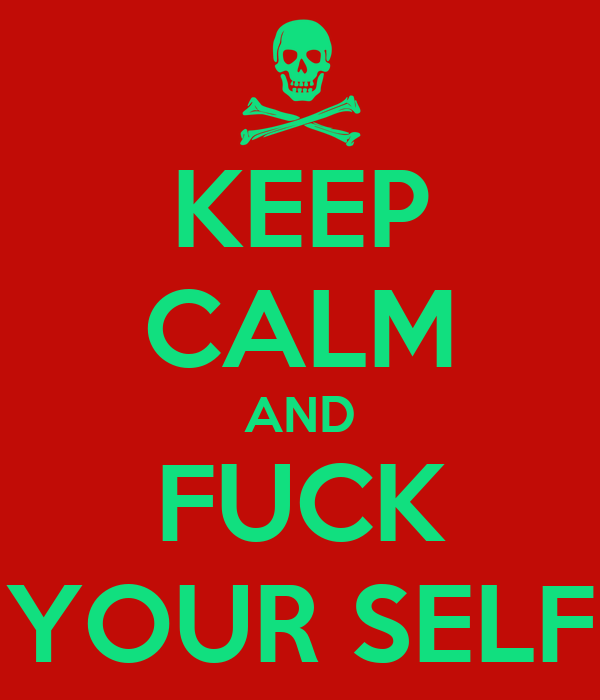 KEEP CALM AND FUCK YOUR SELF
