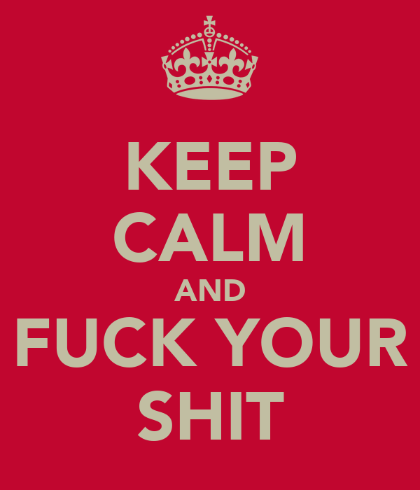 KEEP CALM AND FUCK YOUR SHIT