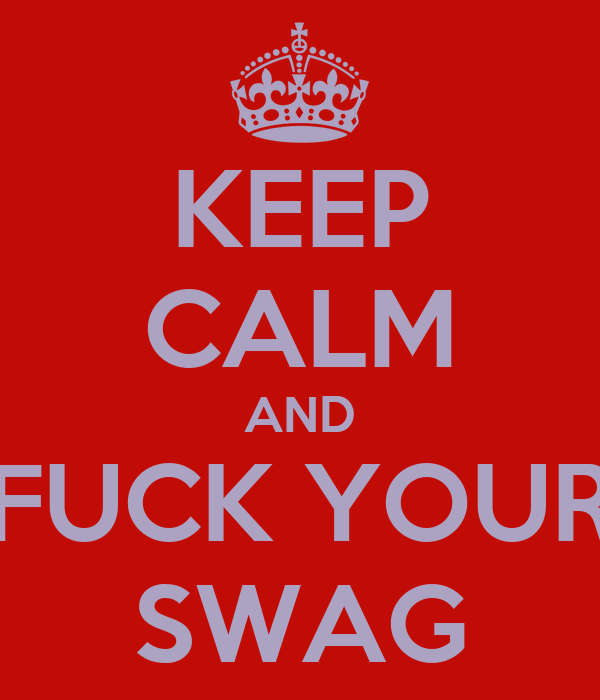 KEEP CALM AND FUCK YOUR SWAG