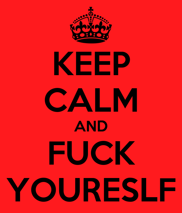 KEEP CALM AND FUCK YOURESLF