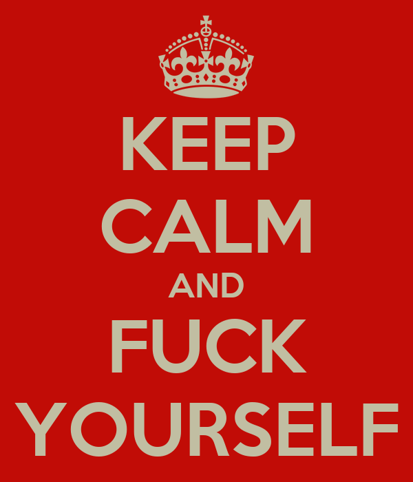 KEEP CALM AND FUCK YOURSELF