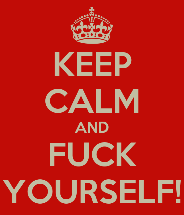 KEEP CALM AND FUCK YOURSELF!