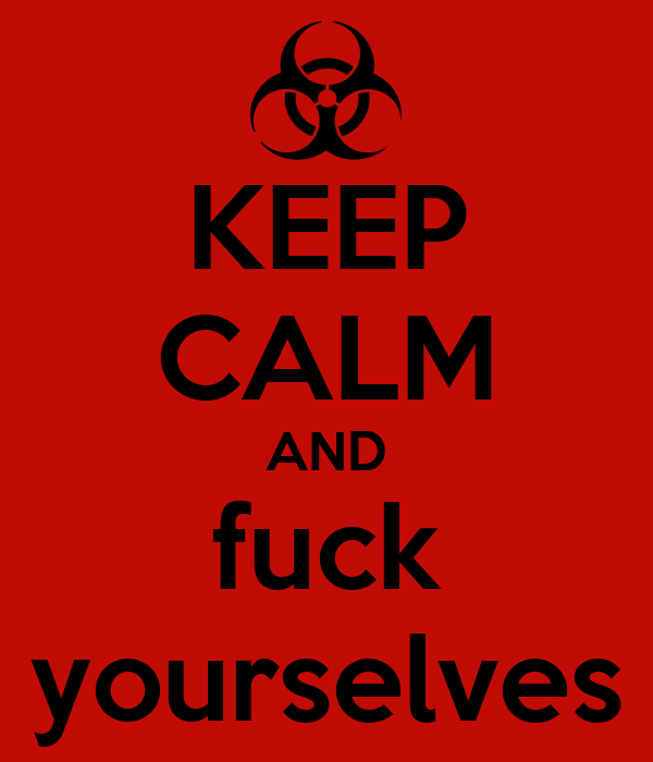 KEEP CALM AND fuck yourselves