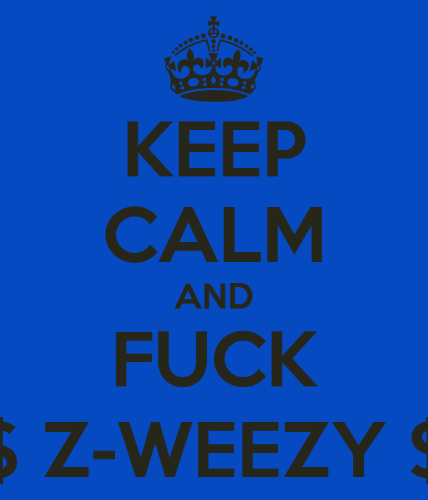 KEEP CALM AND FUCK $ Z-WEEZY $