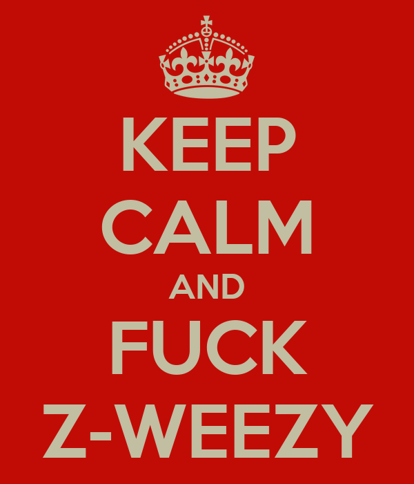 KEEP CALM AND FUCK Z-WEEZY